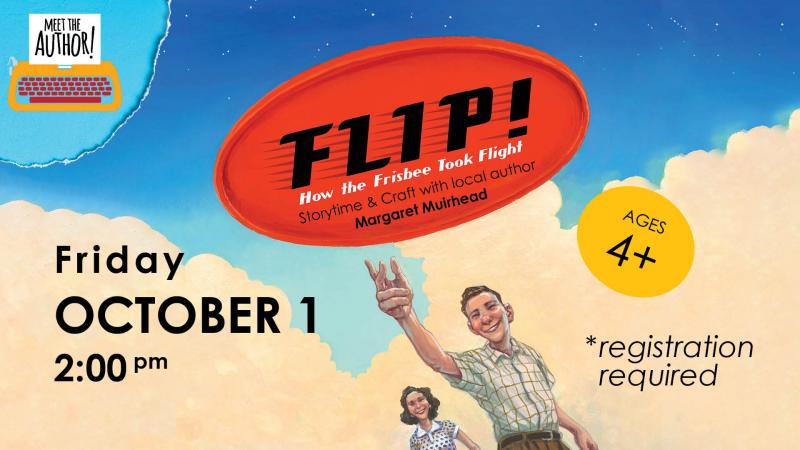 Flip! How the Frisbee Took Flight: Storytime & Craft with Author Margaret Muirhead (Ages 4 & Up)* FRIDAY, OCTOBER 12:00—3:00 PM