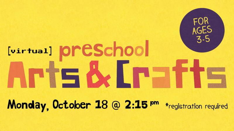 Monday, October 18 at 2:15 PM. Virtual Preschool Arts & Crafts. Ages 3-5. Registration required.
