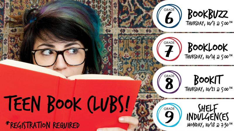 Teen Book Clubs *Registration Required. Grade 6, BookBuzz, Thursday, 10/7 @ 5:00PM. Grade 7 BookLook, Thursday, 10/14 @ 5:00PM. Grade 8, BookIt, Thursday, 10/21 @ 5:00PM. Grade 9, Shelf Indulgences, Monday 10/18 @ 7:30PM