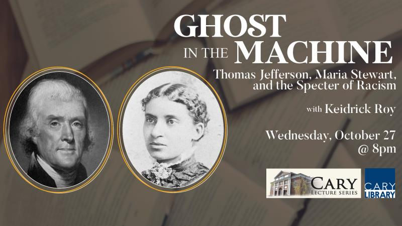 Wed., Oct. 27 at 8 PM: Cary Lecture Series - Ghost in the Machine. Thomas Jefferson, Maria Stewart, and the Specter of Racism. With Keidrick Roy